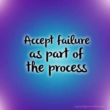 Accept failure as part of the process - My Happily Ever Crafted
