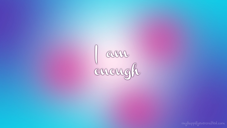 Wallpaper - I Am Enough - My Happily Ever Crafted